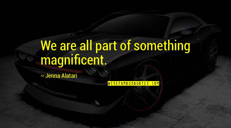 Most Magnificent Quotes By Jenna Alatari: We are all part of something magnificent.