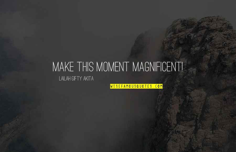 Most Magnificent Quotes By Lailah Gifty Akita: Make this moment magnificent!