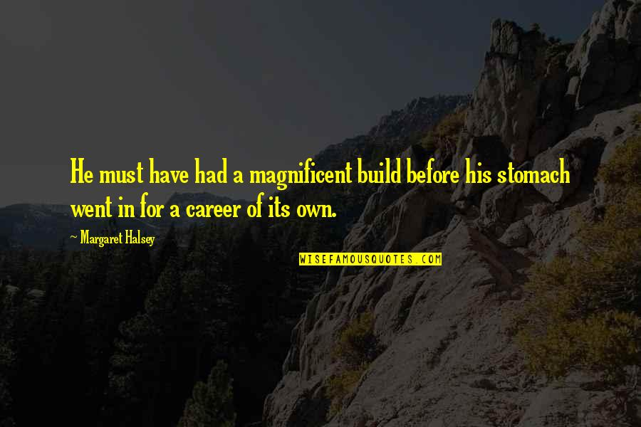 Most Magnificent Quotes By Margaret Halsey: He must have had a magnificent build before