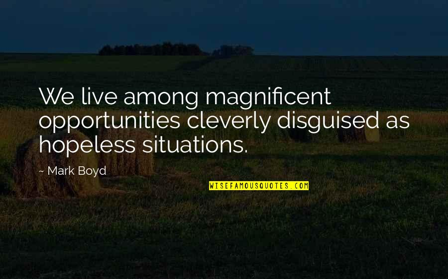 Most Magnificent Quotes By Mark Boyd: We live among magnificent opportunities cleverly disguised as