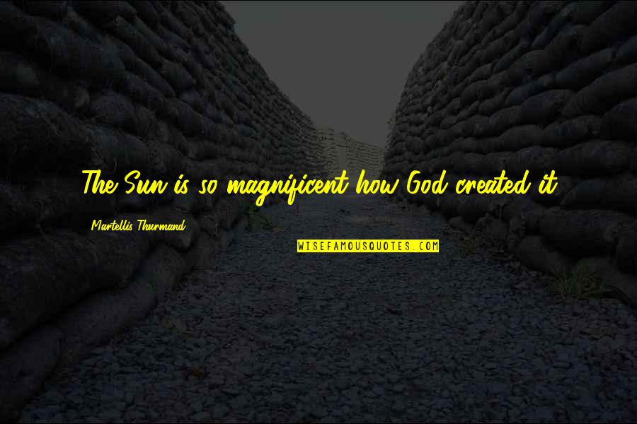 Most Magnificent Quotes By Martellis Thurmand: The Sun is so magnificent how God created