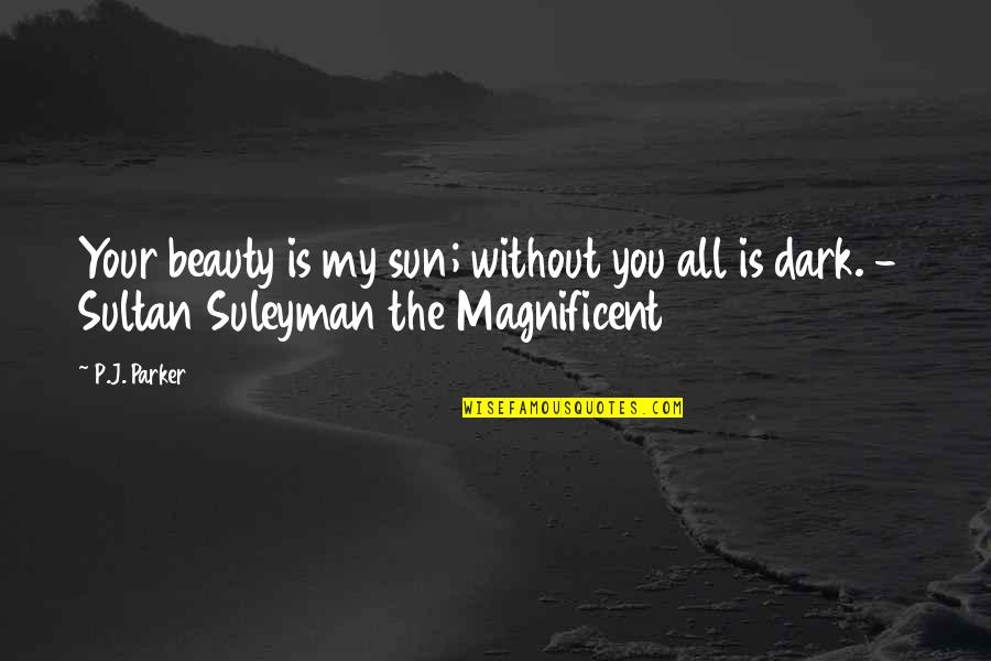 Most Magnificent Quotes By P.J. Parker: Your beauty is my sun; without you all