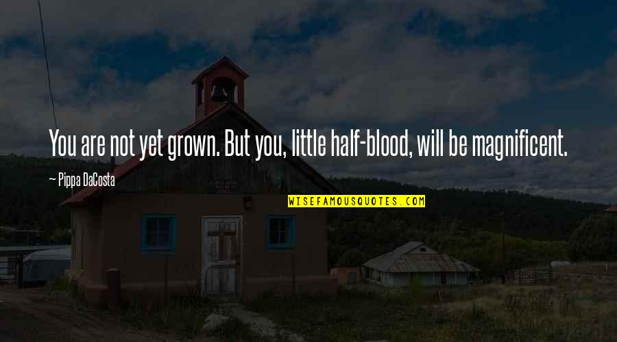 Most Magnificent Quotes By Pippa DaCosta: You are not yet grown. But you, little