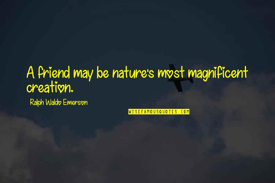 Most Magnificent Quotes By Ralph Waldo Emerson: A friend may be nature's most magnificent creation.
