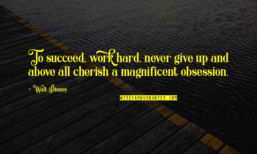 Most Magnificent Quotes By Walt Disney: To succeed, work hard, never give up and