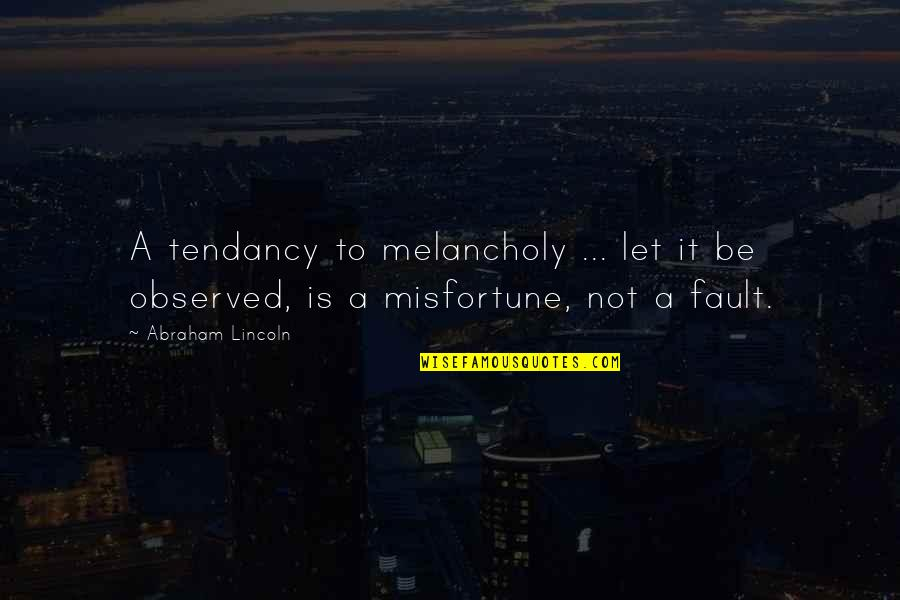 Most Melancholy Quotes By Abraham Lincoln: A tendancy to melancholy ... let it be