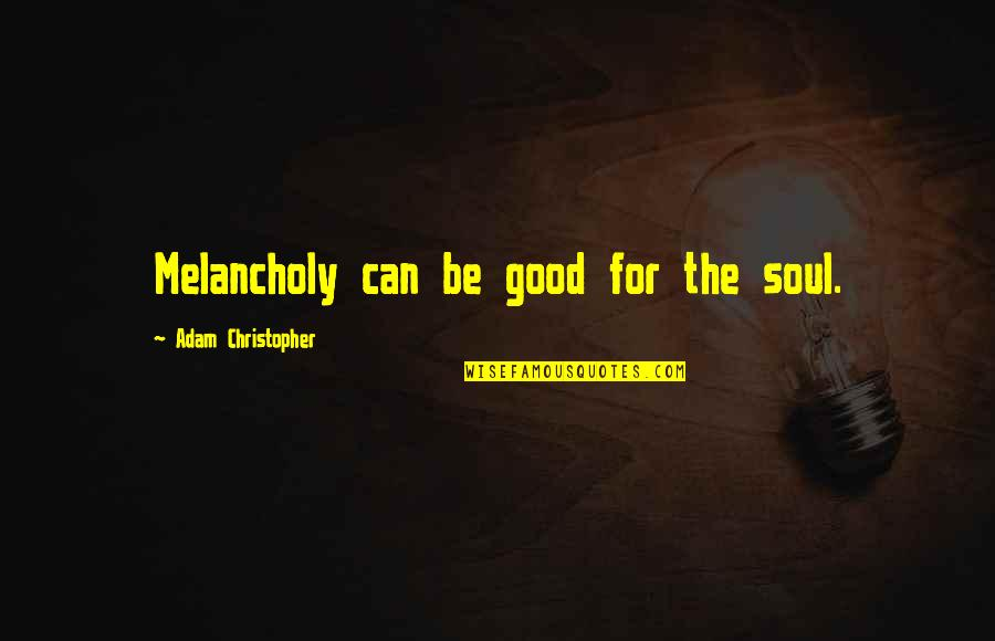 Most Melancholy Quotes By Adam Christopher: Melancholy can be good for the soul.