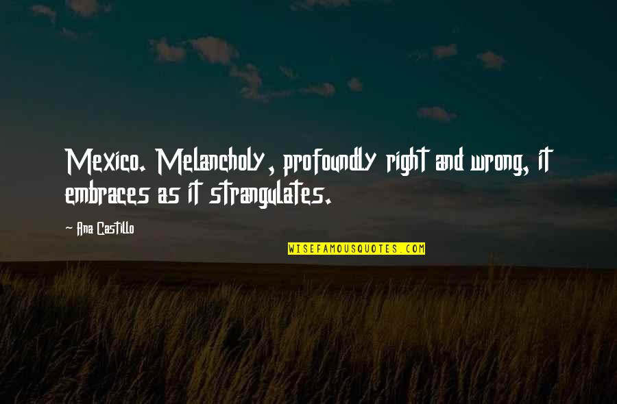 Most Melancholy Quotes By Ana Castillo: Mexico. Melancholy, profoundly right and wrong, it embraces