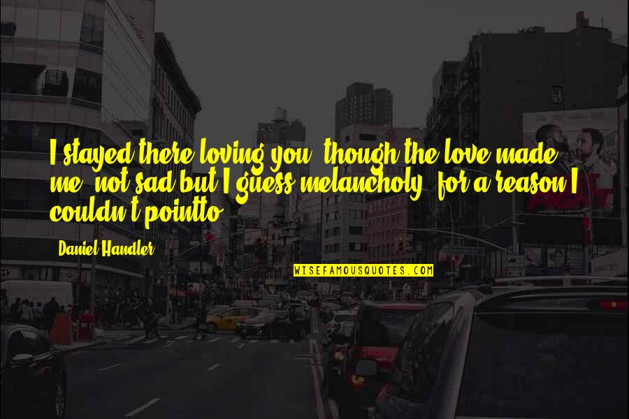 Most Melancholy Quotes By Daniel Handler: I stayed there loving you, though the love