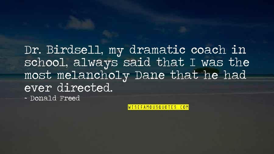 Most Melancholy Quotes By Donald Freed: Dr. Birdsell, my dramatic coach in school, always