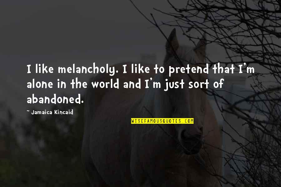 Most Melancholy Quotes By Jamaica Kincaid: I like melancholy. I like to pretend that