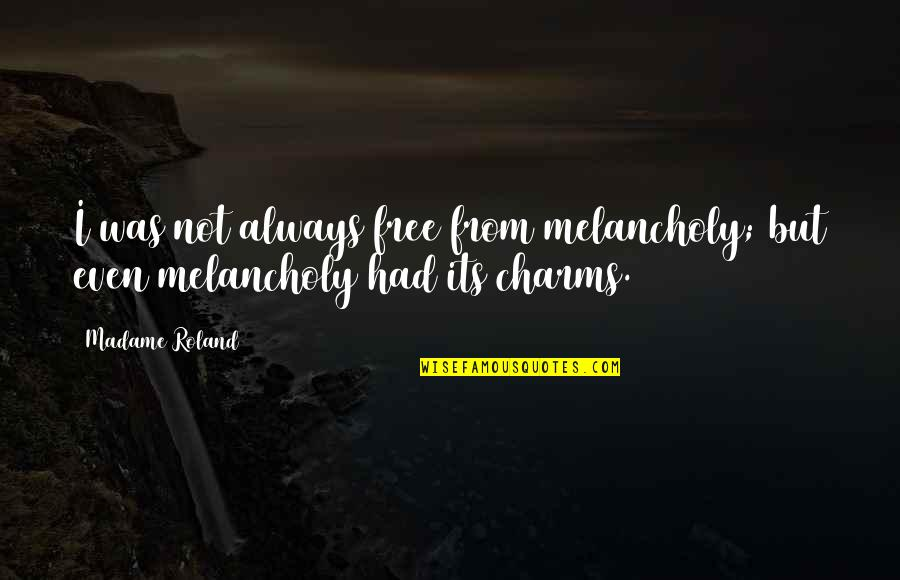 Most Melancholy Quotes By Madame Roland: I was not always free from melancholy; but