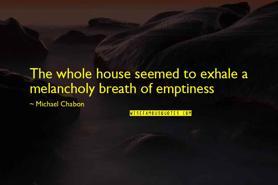 Most Melancholy Quotes By Michael Chabon: The whole house seemed to exhale a melancholy