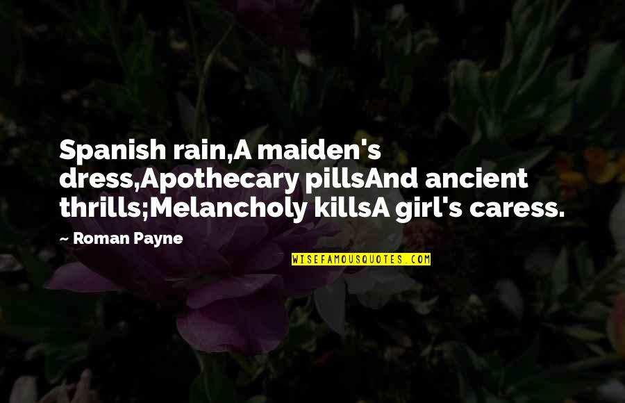 Most Melancholy Quotes By Roman Payne: Spanish rain,A maiden's dress,Apothecary pillsAnd ancient thrills;Melancholy killsA