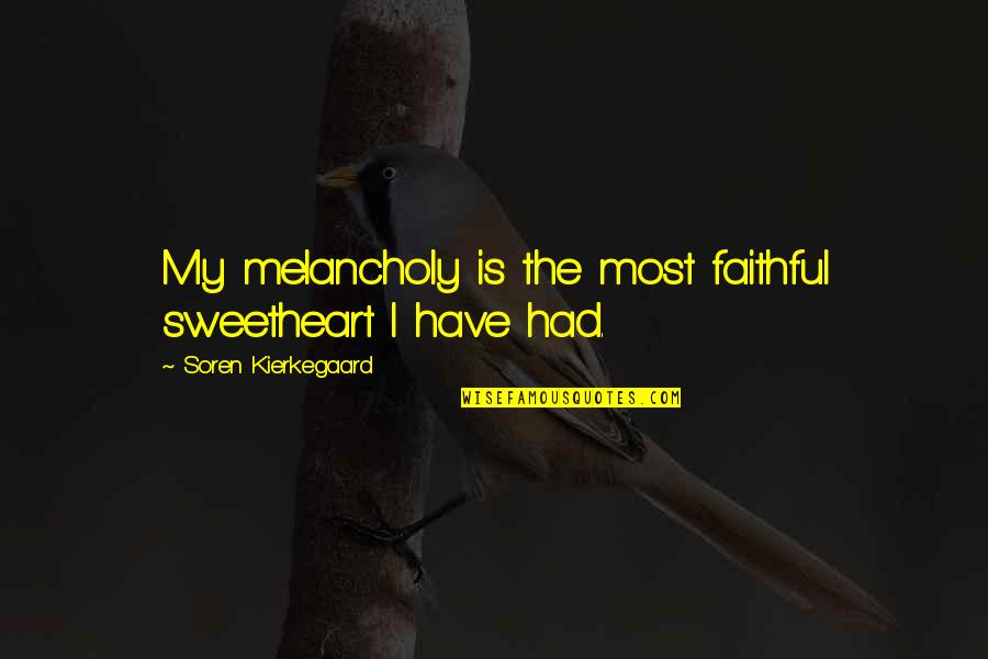 Most Melancholy Quotes By Soren Kierkegaard: My melancholy is the most faithful sweetheart I