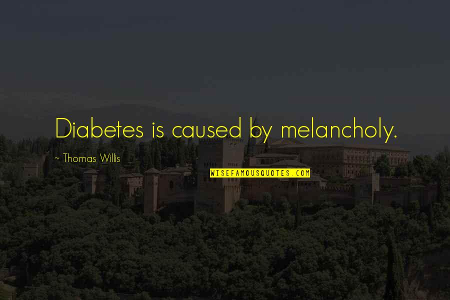 Most Melancholy Quotes By Thomas Willis: Diabetes is caused by melancholy.