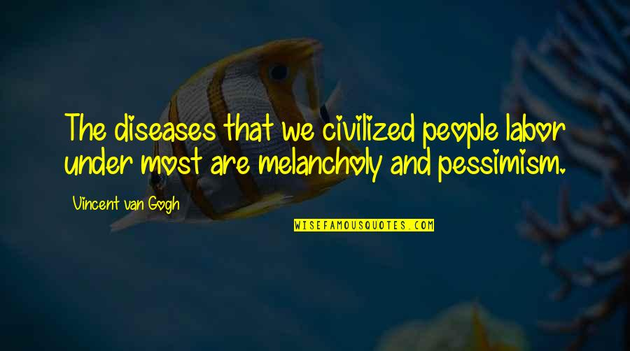 Most Melancholy Quotes By Vincent Van Gogh: The diseases that we civilized people labor under
