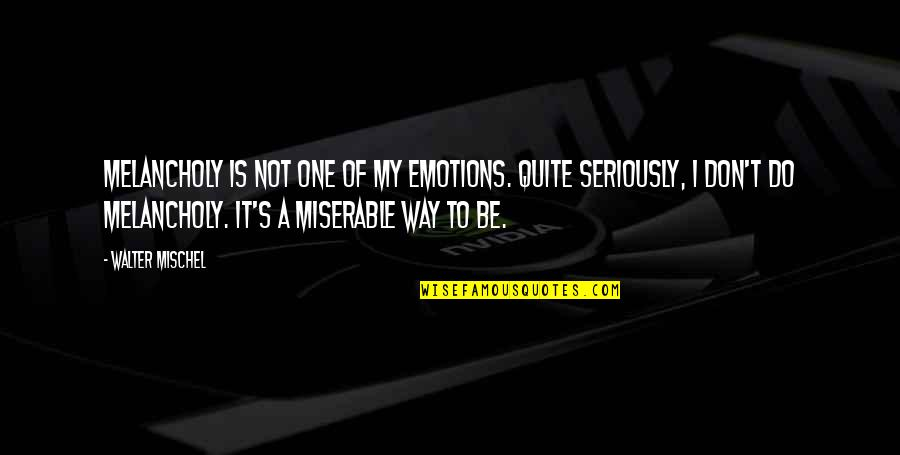 Most Melancholy Quotes By Walter Mischel: Melancholy is not one of my emotions. Quite