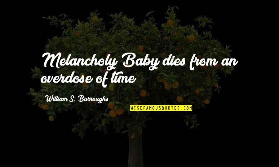 Most Melancholy Quotes By William S. Burroughs: Melancholy Baby dies from an overdose of time
