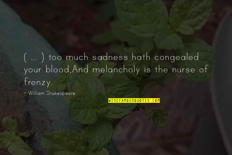 Most Melancholy Quotes By William Shakespeare: ( ... ) too much sadness hath congealed