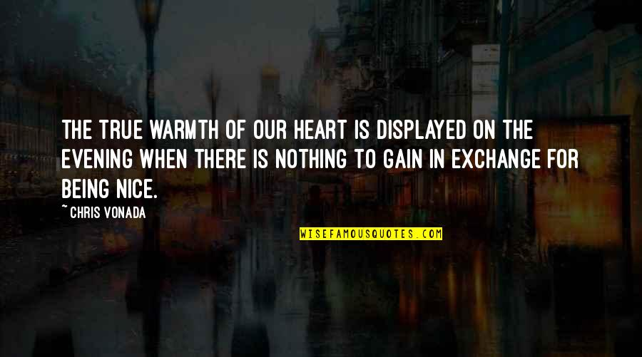 Most Nice Love Quotes By Chris Vonada: The true warmth of our heart is displayed