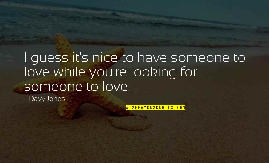 Most Nice Love Quotes By Davy Jones: I guess it's nice to have someone to
