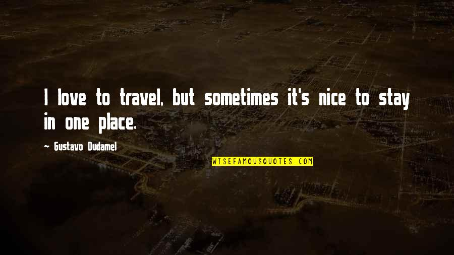 Most Nice Love Quotes By Gustavo Dudamel: I love to travel, but sometimes it's nice