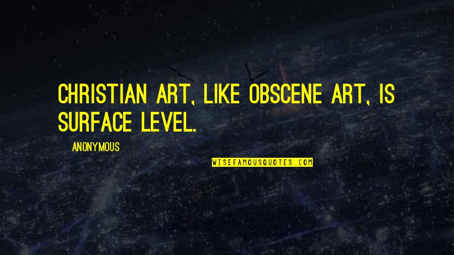 Most Obscene Quotes By Anonymous: Christian art, like obscene art, is surface level.