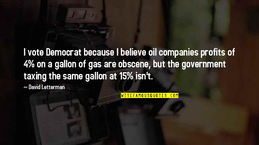 Most Obscene Quotes By David Letterman: I vote Democrat because I believe oil companies