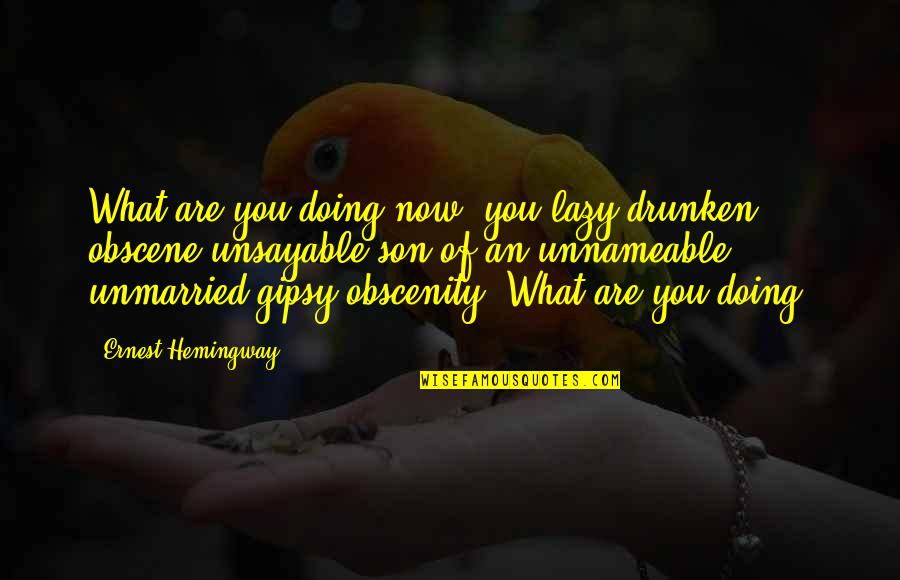 Most Obscene Quotes By Ernest Hemingway,: What are you doing now, you lazy drunken