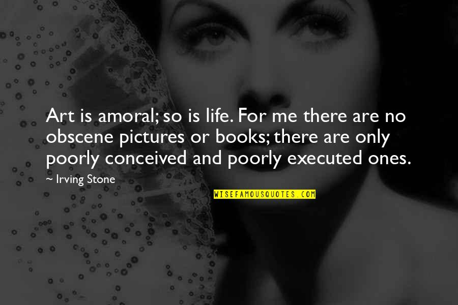 Most Obscene Quotes By Irving Stone: Art is amoral; so is life. For me