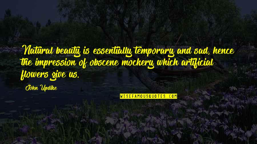 Most Obscene Quotes By John Updike: Natural beauty is essentially temporary and sad, hence