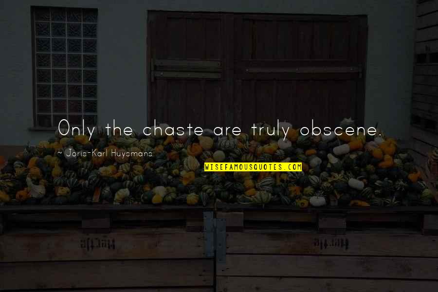 Most Obscene Quotes By Joris-Karl Huysmans: Only the chaste are truly obscene.