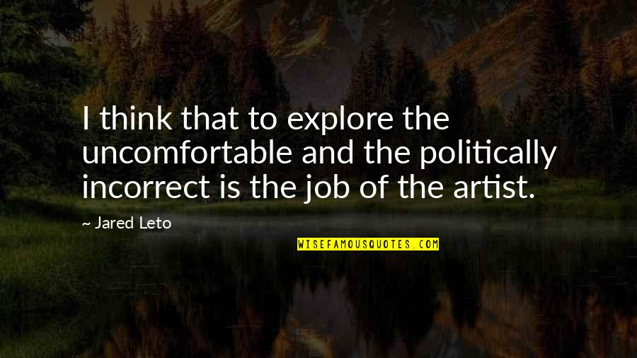 Most Politically Incorrect Quotes By Jared Leto: I think that to explore the uncomfortable and
