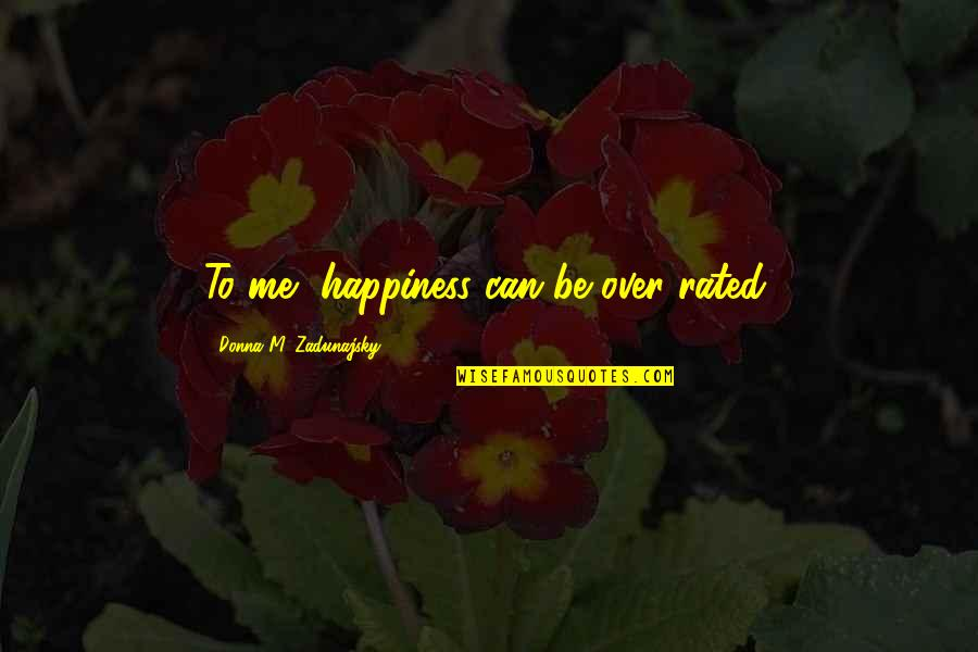 Most Rated Quotes By Donna M. Zadunajsky: To me, happiness can be over rated.