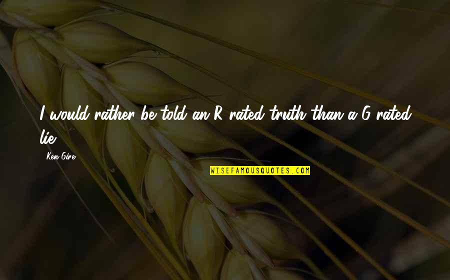 Most Rated Quotes By Ken Gire: I would rather be told an R-rated truth