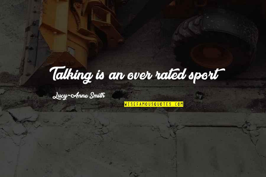 Most Rated Quotes By Lucy-Anne Smith: Talking is an over rated sport
