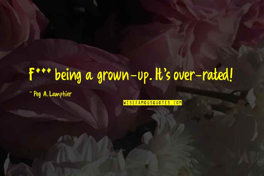Most Rated Quotes By Peg A. Lamphier: F*** being a grown-up. It's over-rated!