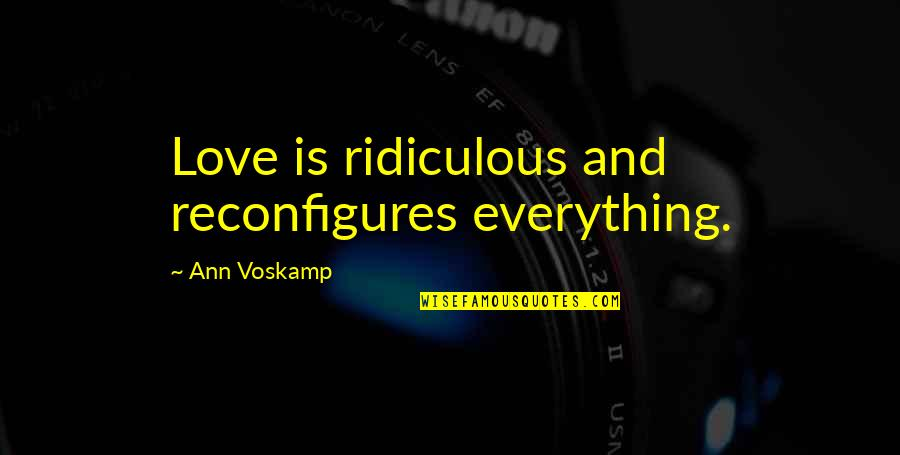 Most Ridiculous Love Quotes By Ann Voskamp: Love is ridiculous and reconfigures everything.