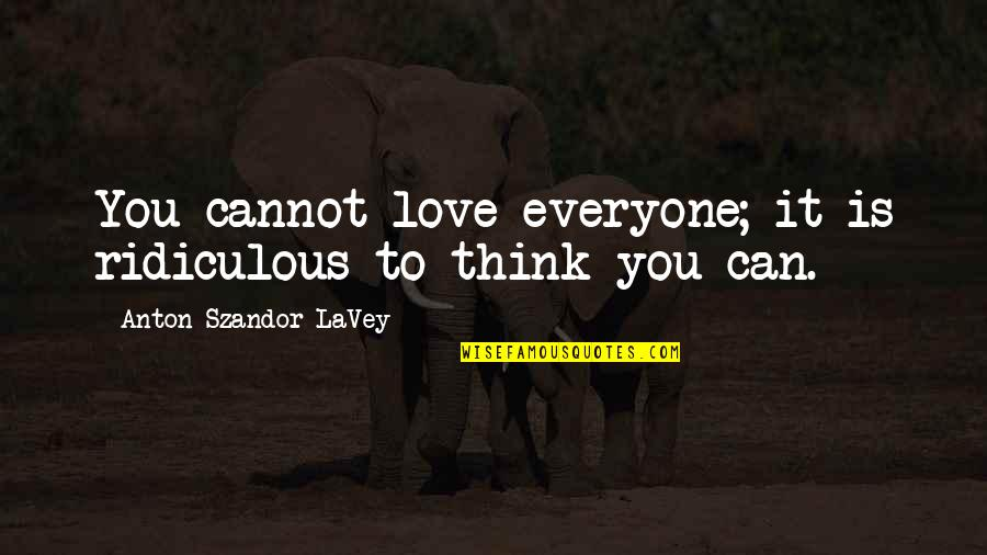 Most Ridiculous Love Quotes By Anton Szandor LaVey: You cannot love everyone; it is ridiculous to