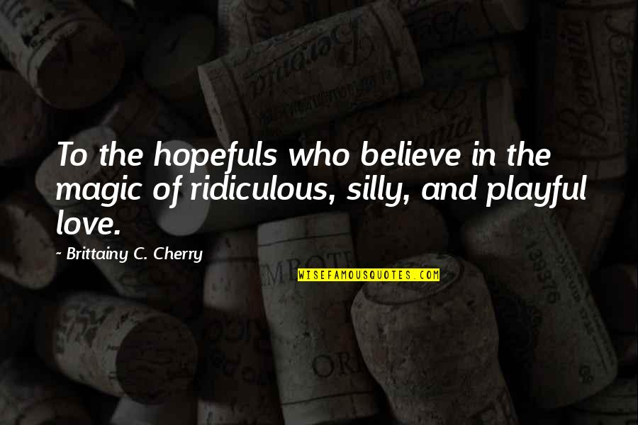 Most Ridiculous Love Quotes By Brittainy C. Cherry: To the hopefuls who believe in the magic