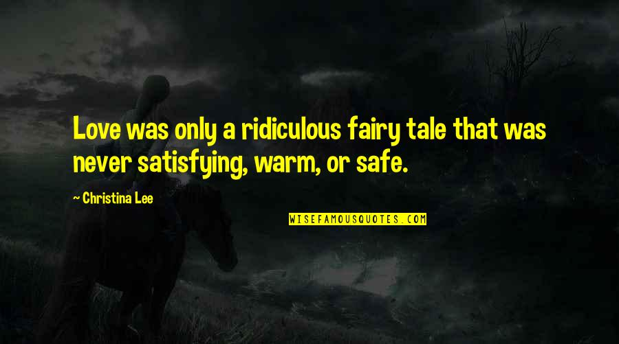 Most Ridiculous Love Quotes By Christina Lee: Love was only a ridiculous fairy tale that