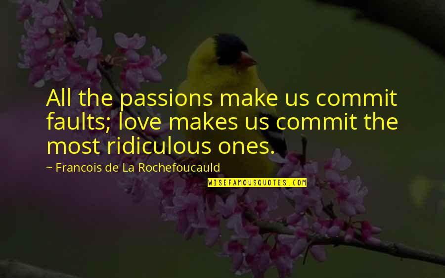 Most Ridiculous Love Quotes By Francois De La Rochefoucauld: All the passions make us commit faults; love