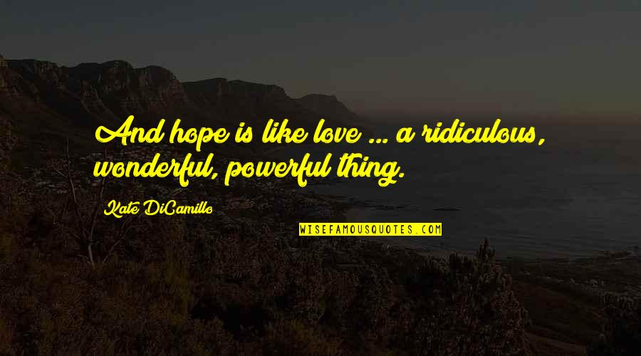 Most Ridiculous Love Quotes By Kate DiCamillo: And hope is like love ... a ridiculous,