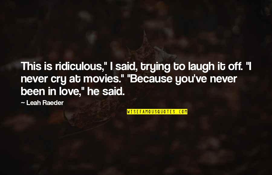 "Most Ridiculous Love Quotes By Leah Raeder: This is ridiculous,"" I said, trying to laugh"