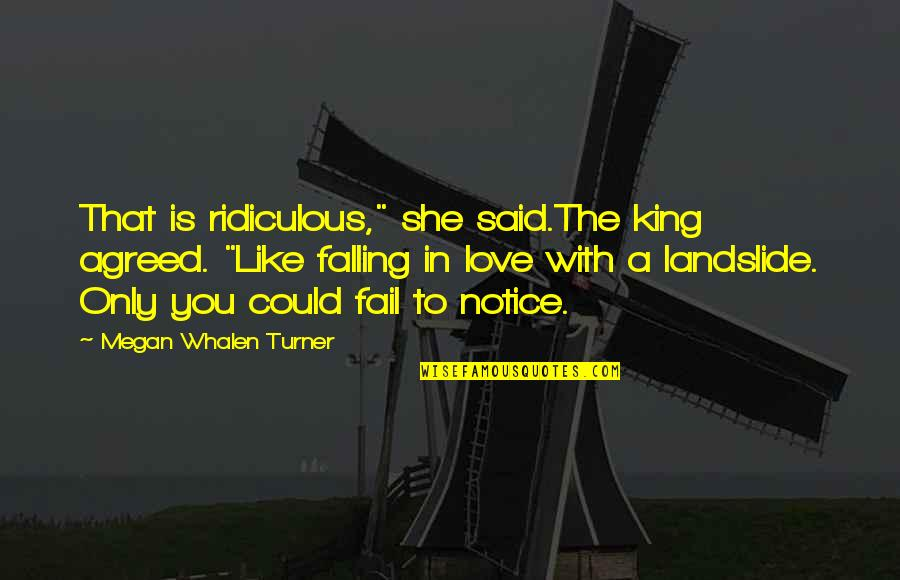 "Most Ridiculous Love Quotes By Megan Whalen Turner: That is ridiculous,"" she said.The king agreed. ""Like"