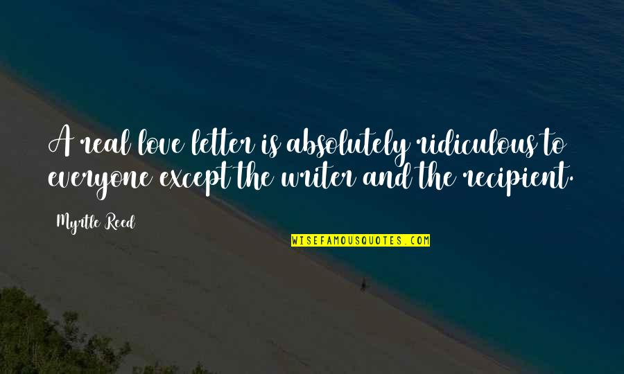 Most Ridiculous Love Quotes By Myrtle Reed: A real love letter is absolutely ridiculous to