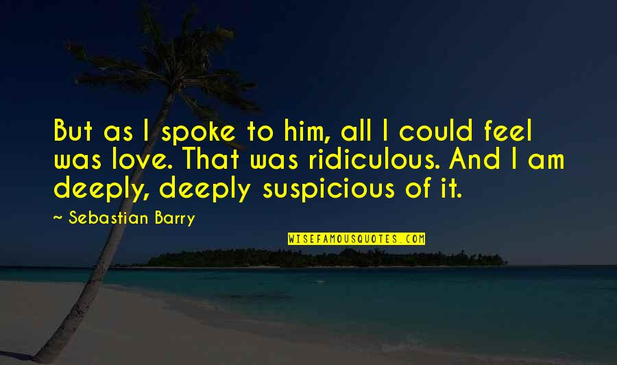 Most Ridiculous Love Quotes By Sebastian Barry: But as I spoke to him, all I