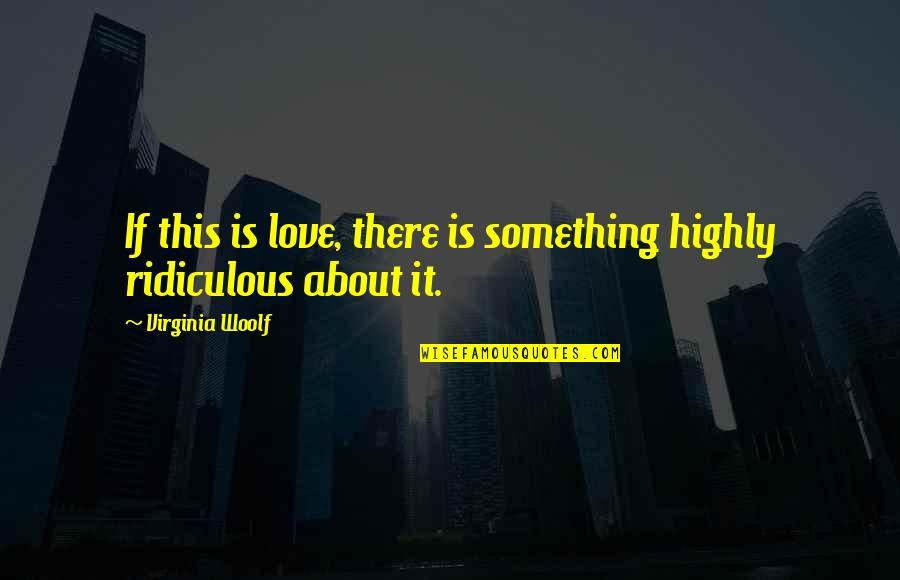 Most Ridiculous Love Quotes By Virginia Woolf: If this is love, there is something highly