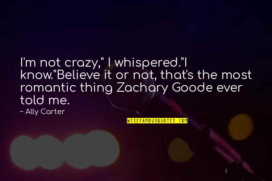 "Most Romantic Quotes By Ally Carter: I'm not crazy,"" I whispered.""I know.""Believe it or"